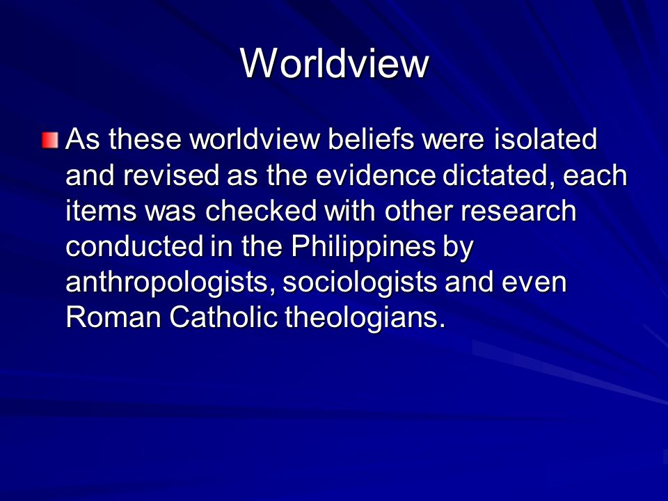 Worldview As these worldview beliefs were isolated and revised as the evidence dictated, each items was checked with other research conducted in the Philippines by anthropologists, sociologists and even Roman Catholic theologians.