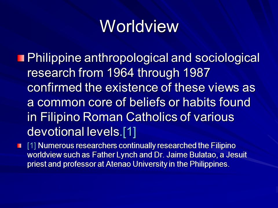 Worldview Philippine anthropological and sociological research from 1964 through 1987 confirmed the existence of these views as a common core of beliefs or habits found in Filipino Roman Catholics of various devotional levels.[1] [1] Numerous researchers continually researched the Filipino worldview such as Father Lynch and Dr.