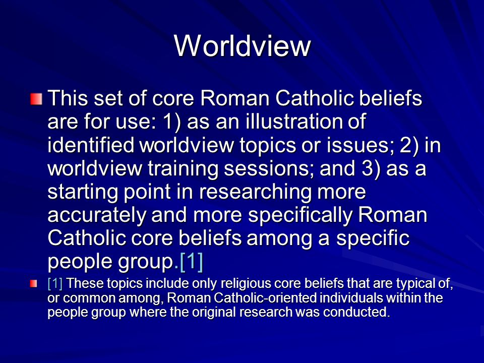 Worldview This set of core Roman Catholic beliefs are for use: 1) as an illustration of identified worldview topics or issues; 2) in worldview training sessions; and 3) as a starting point in researching more accurately and more specifically Roman Catholic core beliefs among a specific people group.[1] [1] These topics include only religious core beliefs that are typical of, or common among, Roman Catholic-oriented individuals within the people group where the original research was conducted.