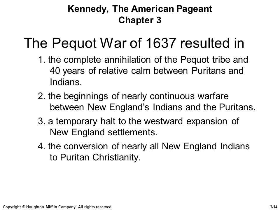 Copyright © Houghton Mifflin Company. All rights reserved.3-14 Kennedy, The American Pageant Chapter 3 The Pequot War of 1637 resulted in 1. the compl