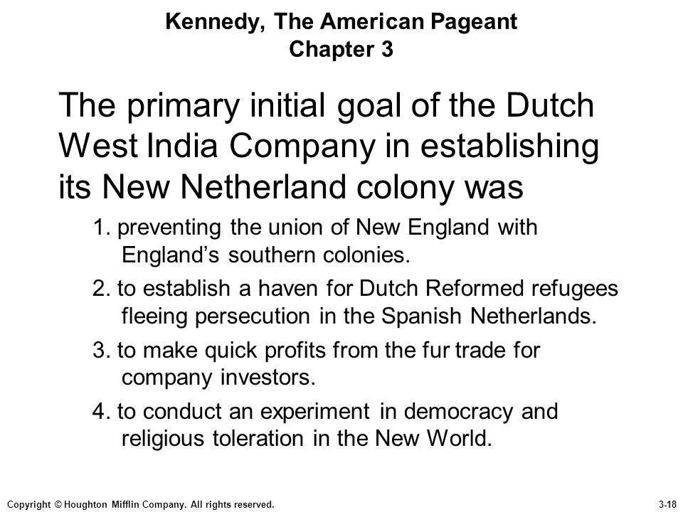 Copyright © Houghton Mifflin Company. All rights reserved.3-18 Kennedy, The American Pageant Chapter 3 The primary initial goal of the Dutch West Indi