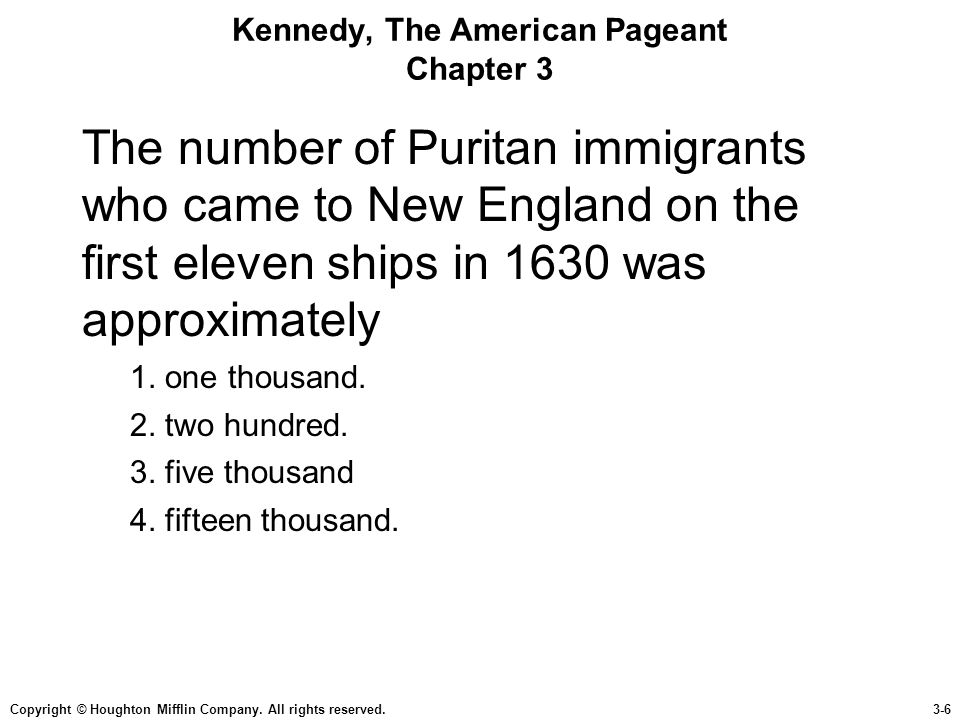 Copyright © Houghton Mifflin Company. All rights reserved.3-6 Kennedy, The American Pageant Chapter 3 The number of Puritan immigrants who came to New