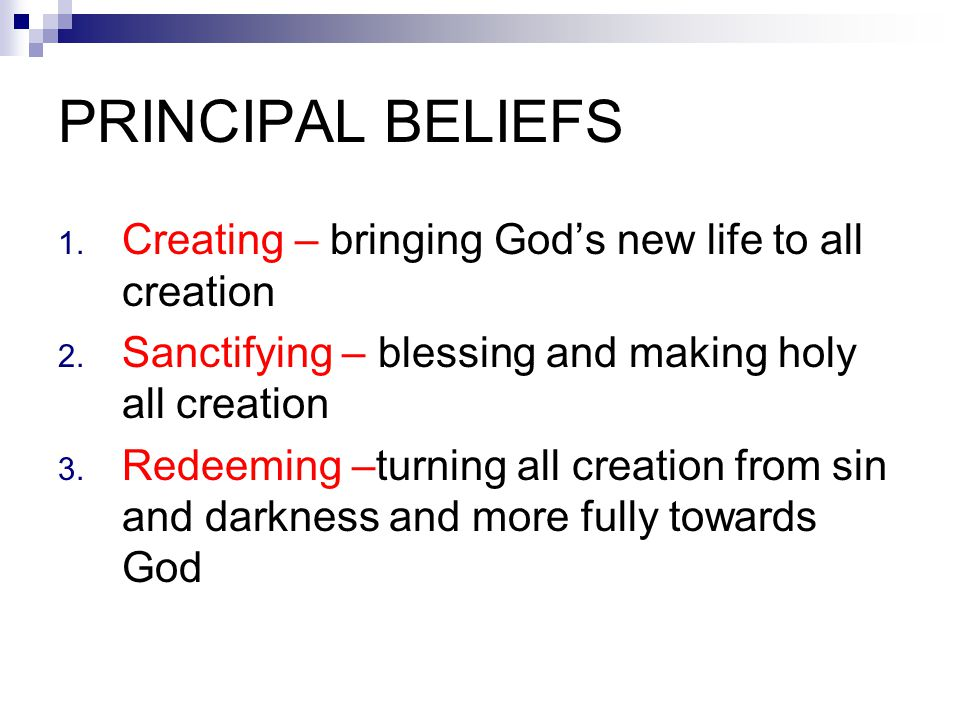 PRINCIPAL BELIEFS 1. Creating – bringing God's new life to all creation 2. Sanctifying – blessing and making holy all creation 3. Redeeming –turning a