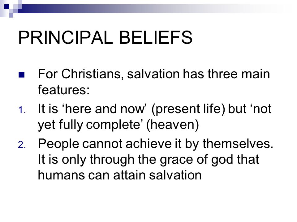 PRINCIPAL BELIEFS For Christians, salvation has three main features: 1. It is 'here and now' (present life) but 'not yet fully complete' (heaven) 2. P