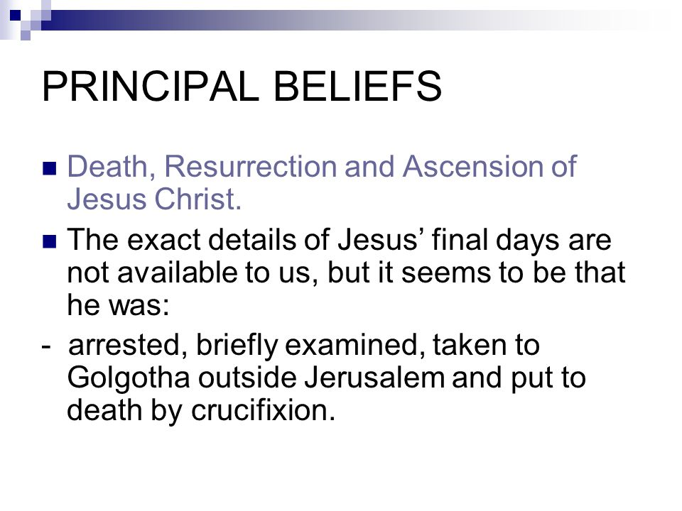 PRINCIPAL BELIEFS Death, Resurrection and Ascension of Jesus Christ. The exact details of Jesus' final days are not available to us, but it seems to b