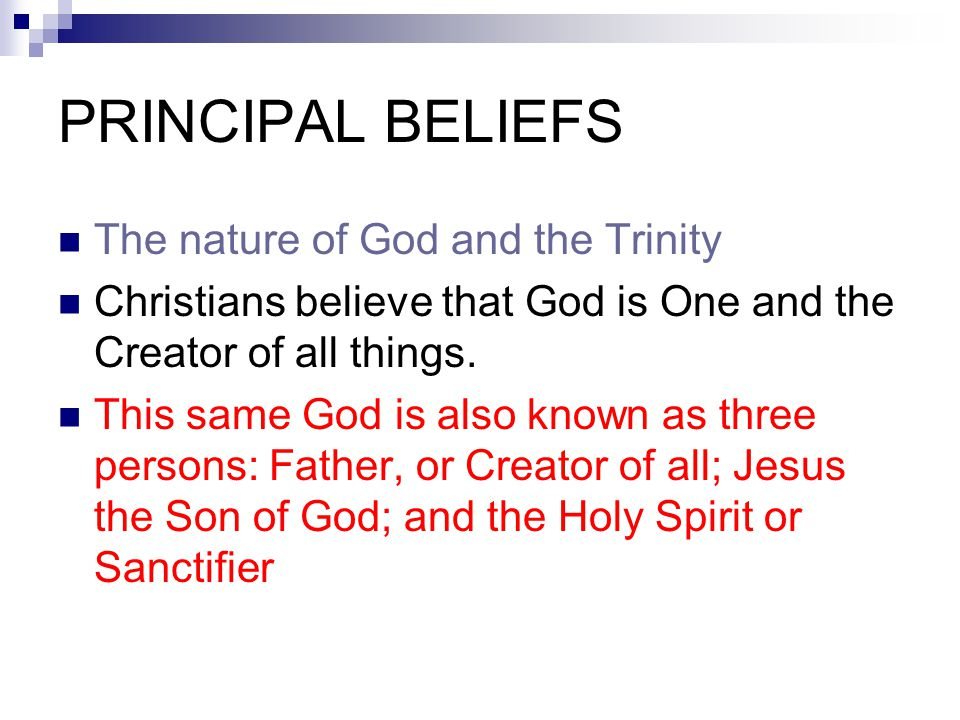PRINCIPAL BELIEFS The nature of God and the Trinity Christians believe that God is One and the Creator of all things. This same God is also known as t