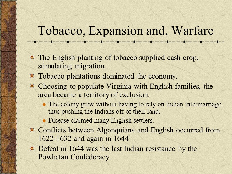 Tobacco, Expansion and, Warfare The English planting of tobacco supplied cash crop, stimulating migration. Tobacco plantations dominated the economy.