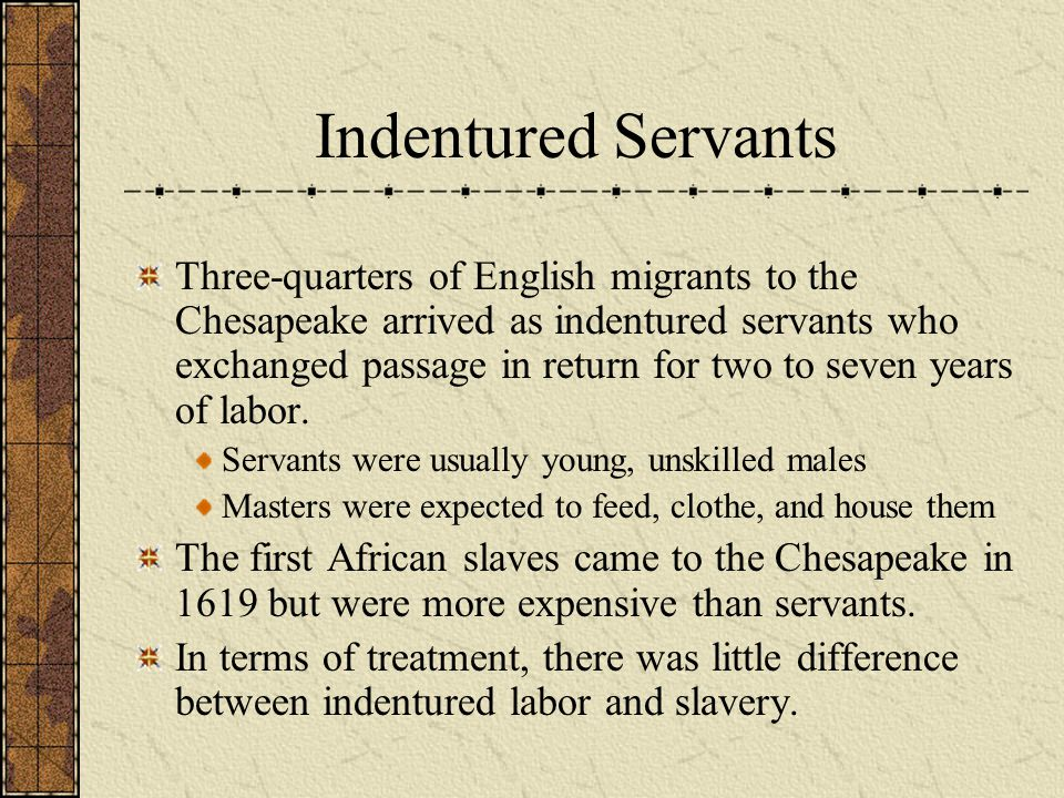 Indentured Servants Three-quarters of English migrants to the Chesapeake arrived as indentured servants who exchanged passage in return for two to sev
