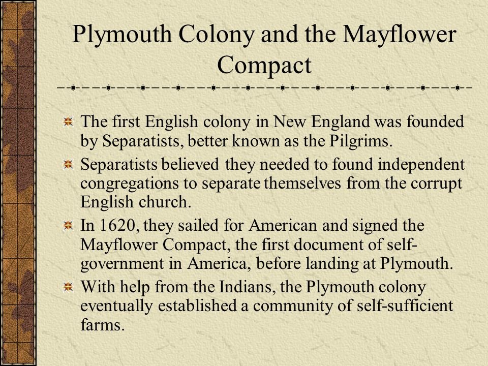 Plymouth Colony and the Mayflower Compact The first English colony in New England was founded by Separatists, better known as the Pilgrims. Separatist