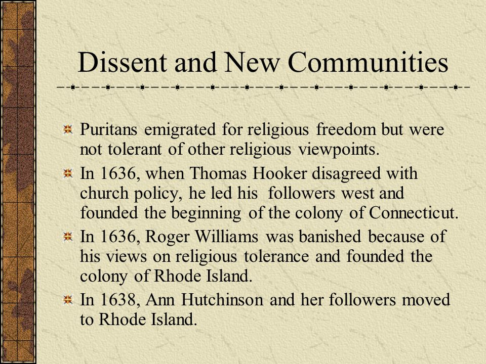 Dissent and New Communities Puritans emigrated for religious freedom but were not tolerant of other religious viewpoints. In 1636, when Thomas Hooker
