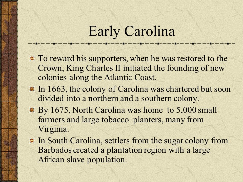 Early Carolina To reward his supporters, when he was restored to the Crown, King Charles II initiated the founding of new colonies along the Atlantic