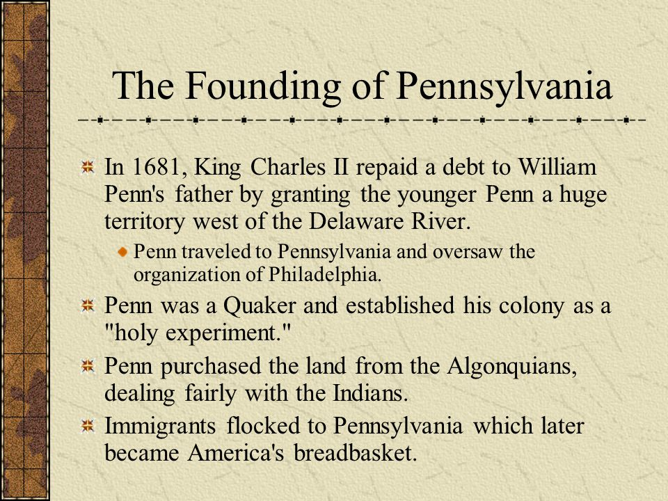 The Founding of Pennsylvania In 1681, King Charles II repaid a debt to William Penn's father by granting the younger Penn a huge territory west of the
