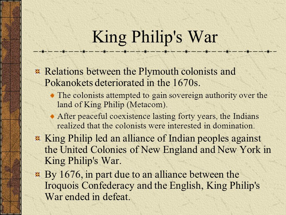 King Philip's War Relations between the Plymouth colonists and Pokanokets deteriorated in the 1670s. The colonists attempted to gain sovereign authori