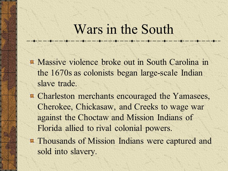 Wars in the South Massive violence broke out in South Carolina in the 1670s as colonists began large-scale Indian slave trade. Charleston merchants en