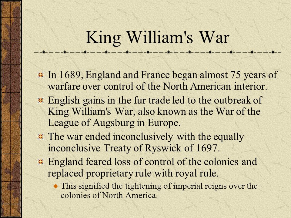 King William's War In 1689, England and France began almost 75 years of warfare over control of the North American interior. English gains in the fur