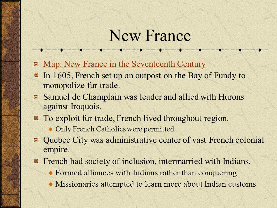 New France Map: New France in the Seventeenth Century In 1605, French set up an outpost on the Bay of Fundy to monopolize fur trade. Samuel de Champla