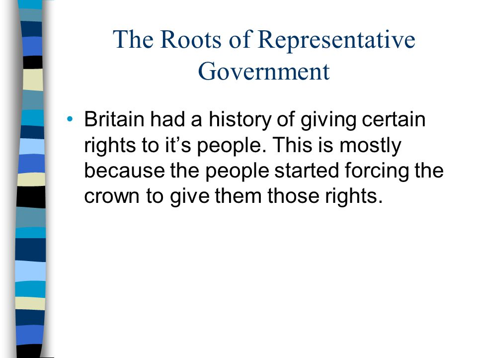 The Roots of Representative Government Britain had a history of giving certain rights to it's people.