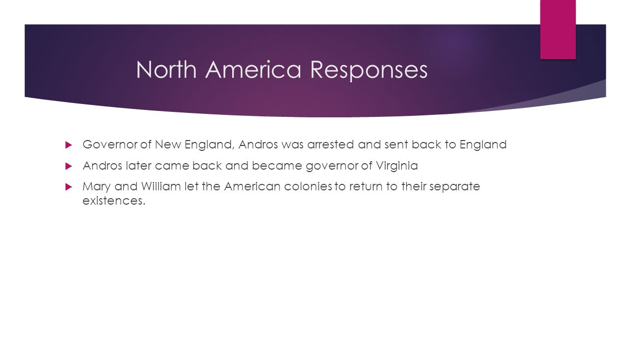 North America Responses  Governor of New England, Andros was arrested and sent back to England  Andros later came back and became governor of Virgin