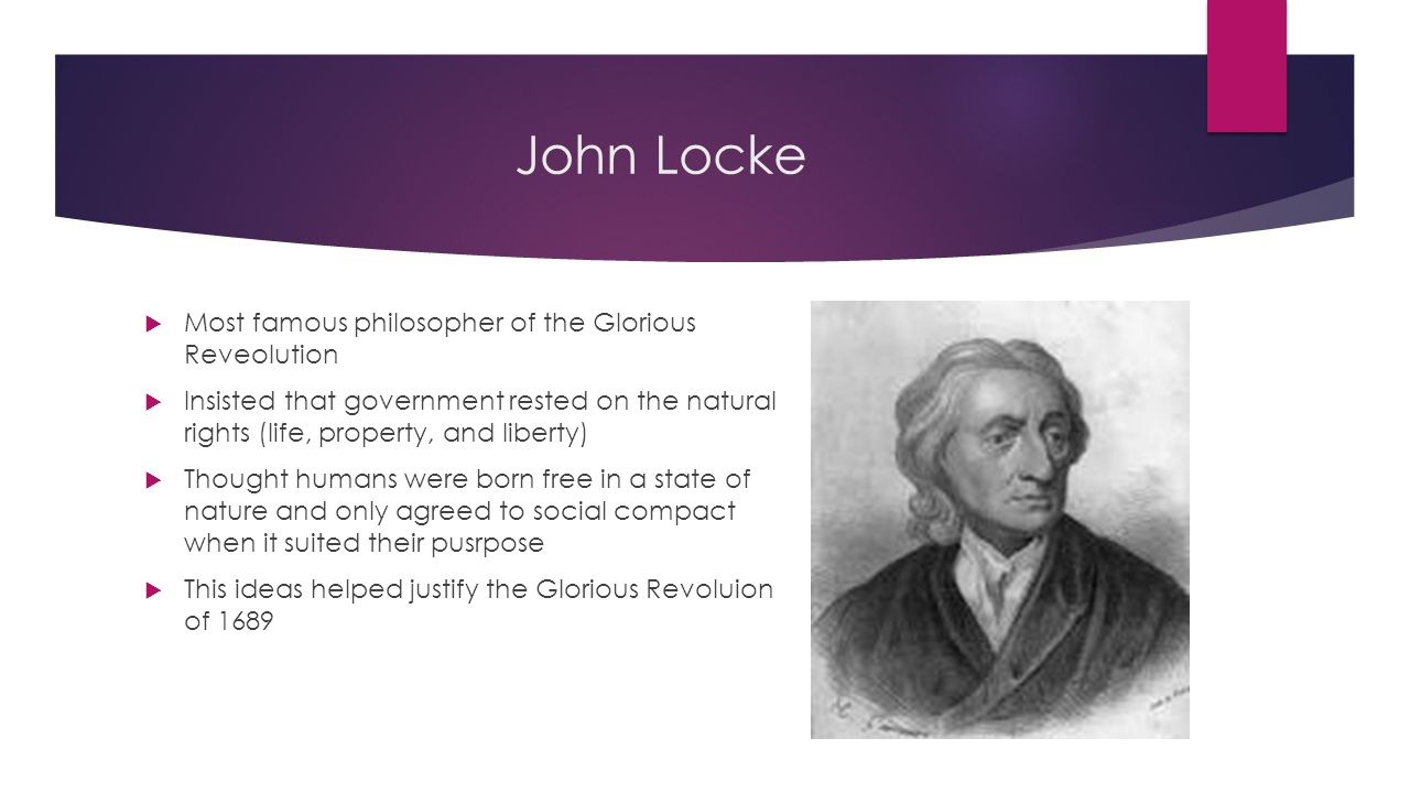 John Locke  Most famous philosopher of the Glorious Reveolution  Insisted that government rested on the natural rights (life, property, and liberty)