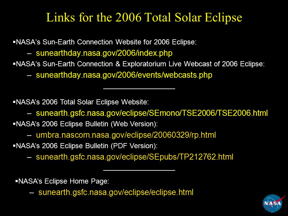 Links for the 2006 Total Solar Eclipse  NASA's Sun-Earth Connection Website for 2006 Eclipse: –sunearthday.nasa.gov/2006/index.php  NASA's Sun-Earth Connection & Exploratorium Live Webcast of 2006 Eclipse: –sunearthday.nasa.gov/2006/events/webcasts.php  NASA's 2006 Total Solar Eclipse Website: –sunearth.gsfc.nasa.gov/eclipse/SEmono/TSE2006/TSE2006.html  NASA's 2006 Eclipse Bulletin (Web Version): –umbra.nascom.nasa.gov/eclipse/20060329/rp.html  NASA's 2006 Eclipse Bulletin (PDF Version): –sunearth.gsfc.nasa.gov/eclipse/SEpubs/TP212762.html  NASA's Eclipse Home Page: –sunearth.gsfc.nasa.gov/eclipse/eclipse.html