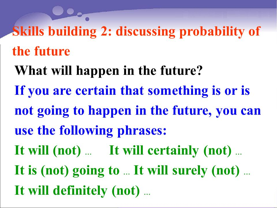 Skills building 2: discussing probability of the future What will happen in the future? If you are certain that something is or is not going to happen
