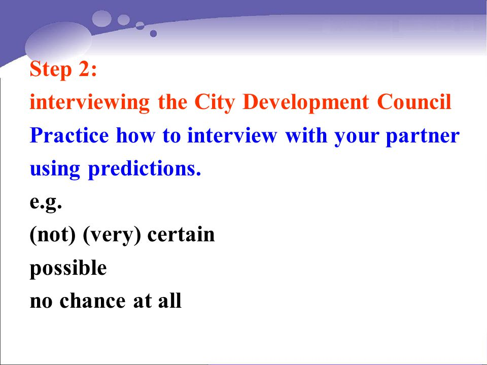 Step 2: interviewing the City Development Council Practice how to interview with your partner using predictions. e.g. (not) (very) certain possible no