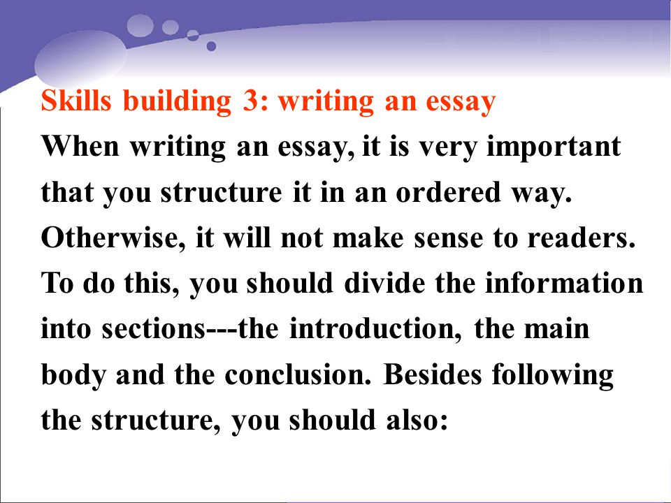 Skills building 3: writing an essay When writing an essay, it is very important that you structure it in an ordered way. Otherwise, it will not make s