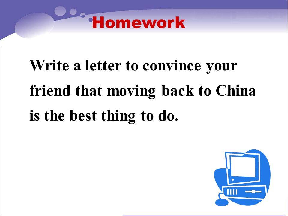 Homework Write a letter to convince your friend that moving back to China is the best thing to do.