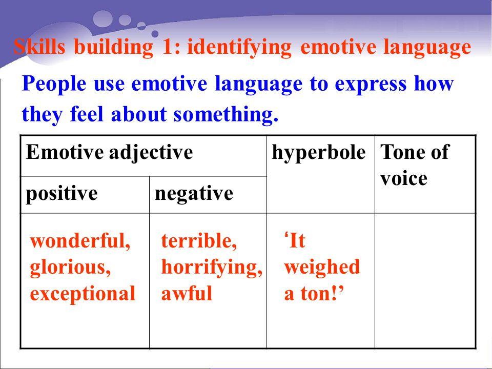 People use emotive language to express how they feel about something. Emotive adjectivehyperboleTone of voice positivenegative Skills building 1: iden