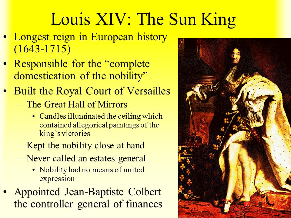 """Louis XIV: The Sun King Longest reign in European history (1643-1715) Responsible for the """"complete domestication of the nobility"""" Built the Royal Cou"""