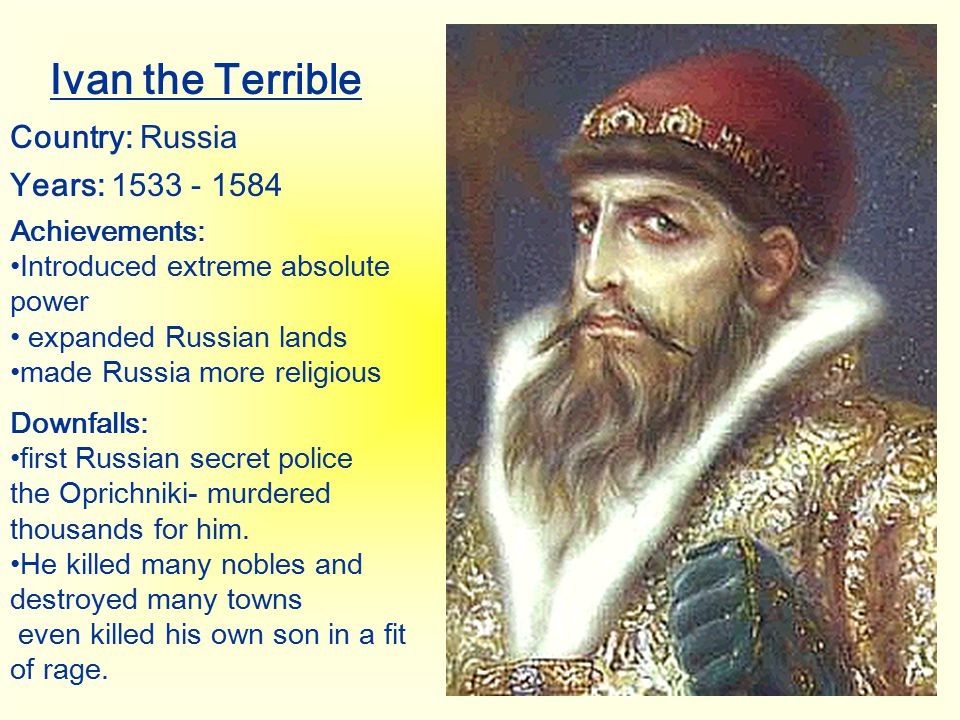 Ivan the Terrible Country: Russia Years: 1533 - 1584 Achievements: Introduced extreme absolute power expanded Russian lands made Russia more religious