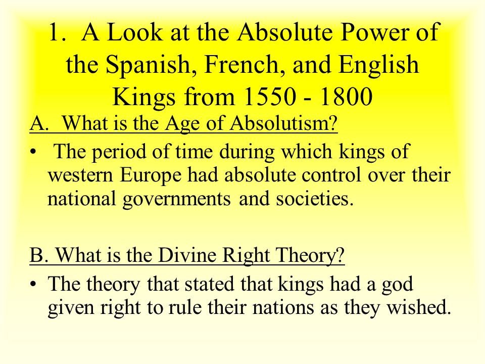 1. A Look at the Absolute Power of the Spanish, French, and English Kings from 1550 - 1800 A. What is the Age of Absolutism? The period of time during
