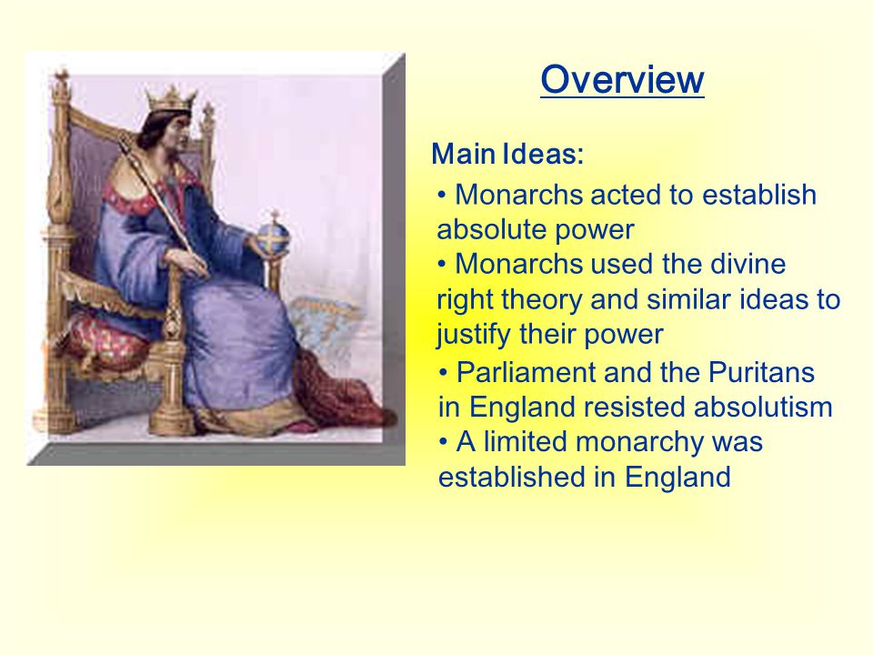 Overview Main Ideas: Monarchs acted to establish absolute power Monarchs used the divine right theory and similar ideas to justify their power Parliam