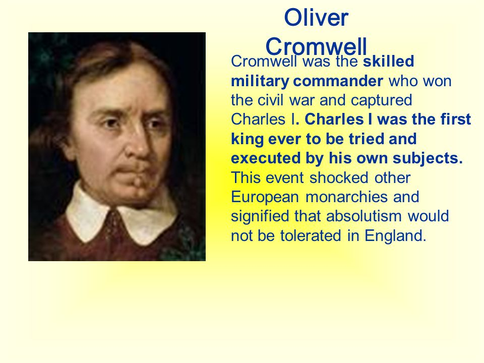 Oliver Cromwell Cromwell was the skilled military commander who won the civil war and captured Charles I. Charles I was the first king ever to be trie