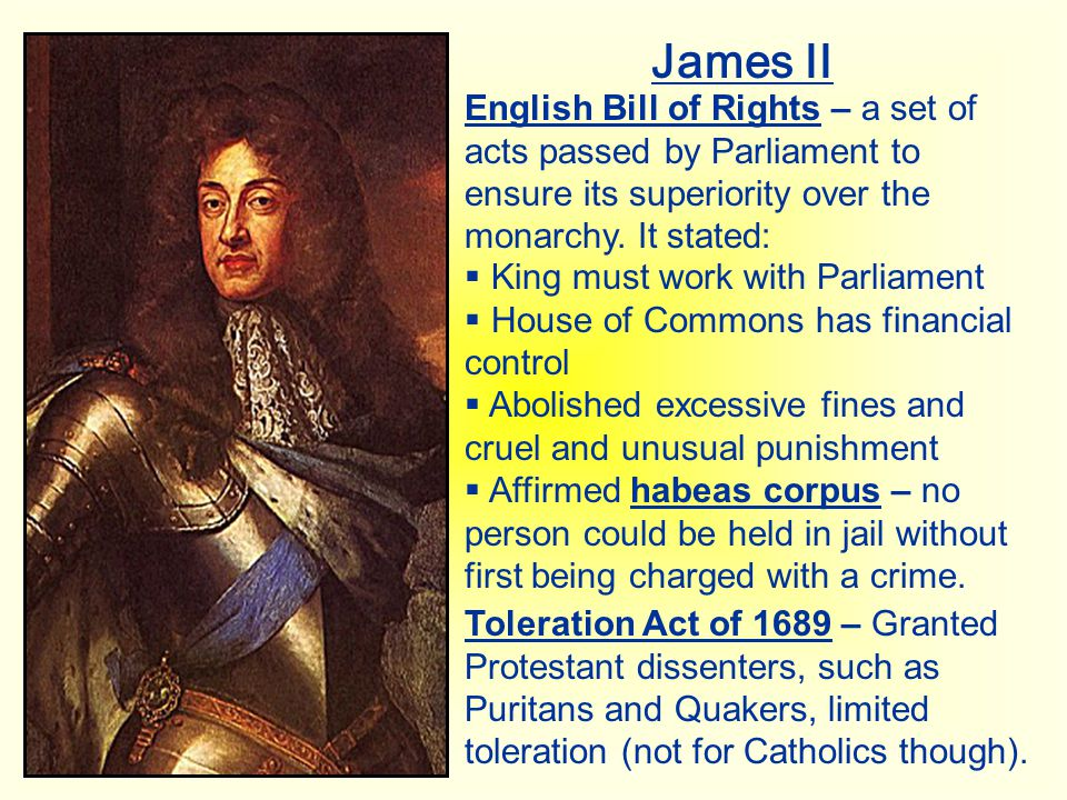 James II English Bill of Rights – a set of acts passed by Parliament to ensure its superiority over the monarchy. It stated:  King must work with Par