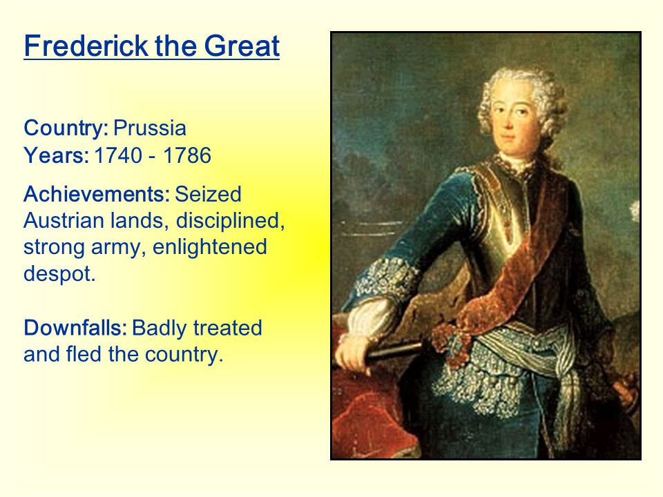Frederick the Great Country: Prussia Years: 1740 - 1786 Achievements: Seized Austrian lands, disciplined, strong army, enlightened despot. Downfalls: