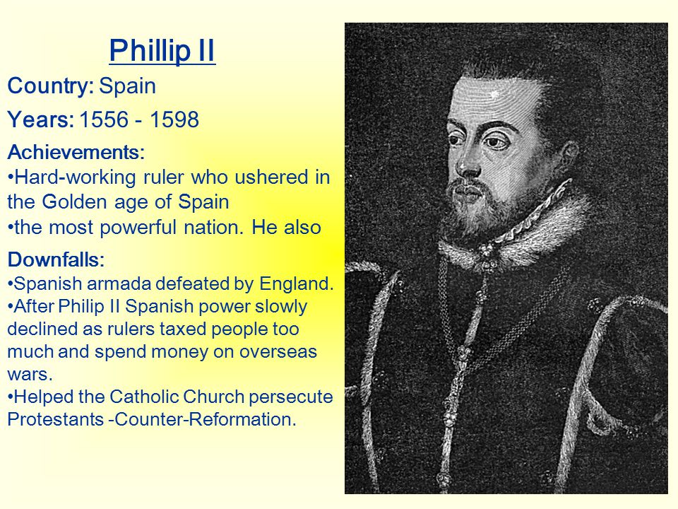 Phillip II Country: Spain Years: 1556 - 1598 Achievements: Hard-working ruler who ushered in the Golden age of Spain the most powerful nation. He also