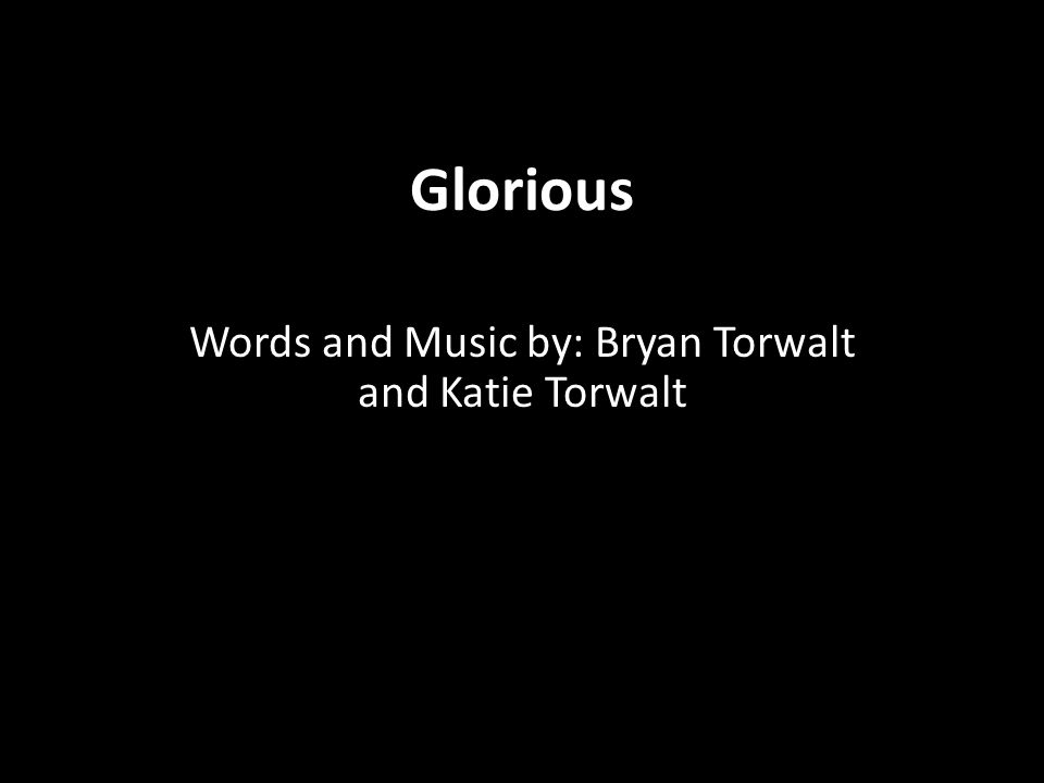 Glorious Words and Music by: Bryan Torwalt and Katie Torwalt