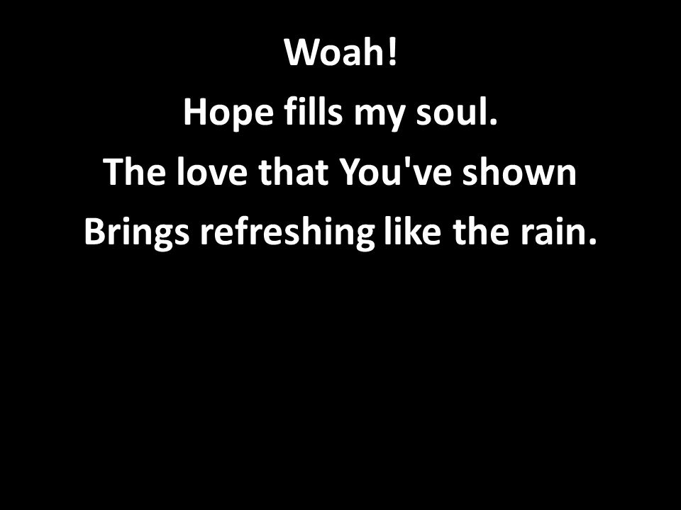 Woah! Hope fills my soul. The love that You ve shown Brings refreshing like the rain.