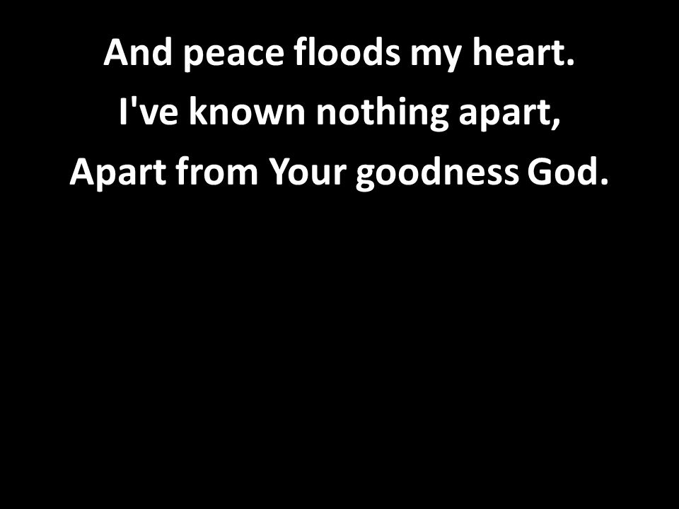And peace floods my heart. I ve known nothing apart, Apart from Your goodness God.