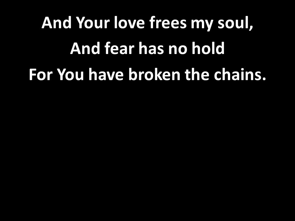 And Your love frees my soul, And fear has no hold For You have broken the chains.