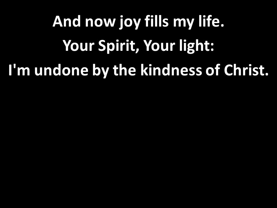 And now joy fills my life. Your Spirit, Your light: I m undone by the kindness of Christ.