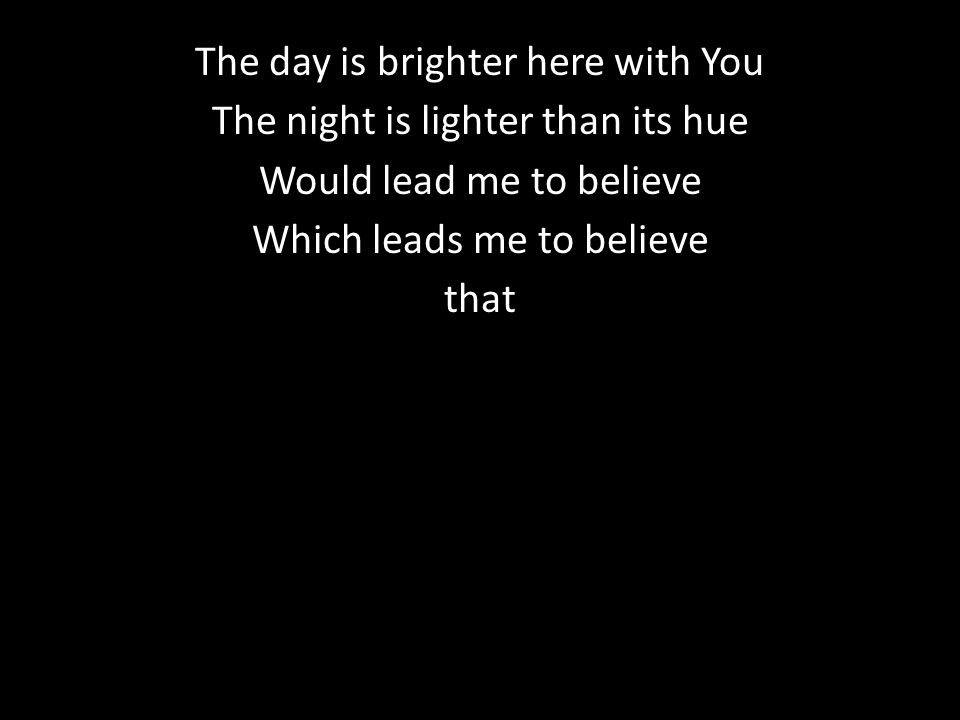 The day is brighter here with You The night is lighter than its hue Would lead me to believe Which leads me to believe that