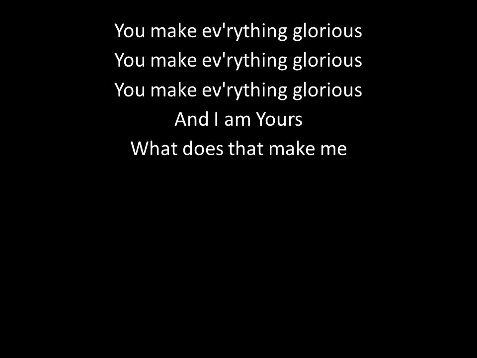 You make ev rything glorious And I am Yours What does that make me