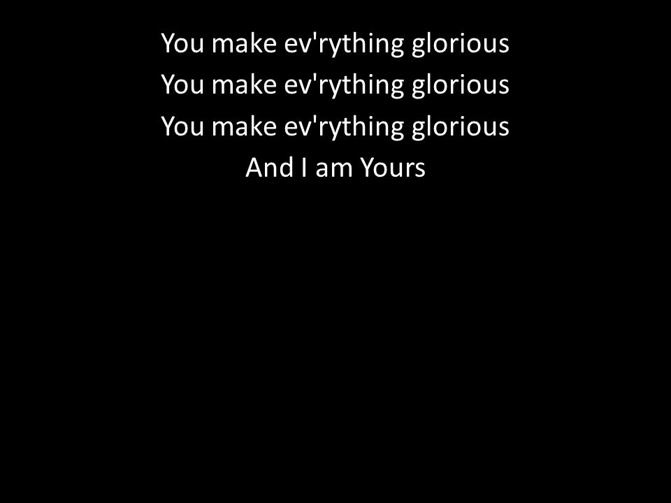 You make ev rything glorious And I am Yours