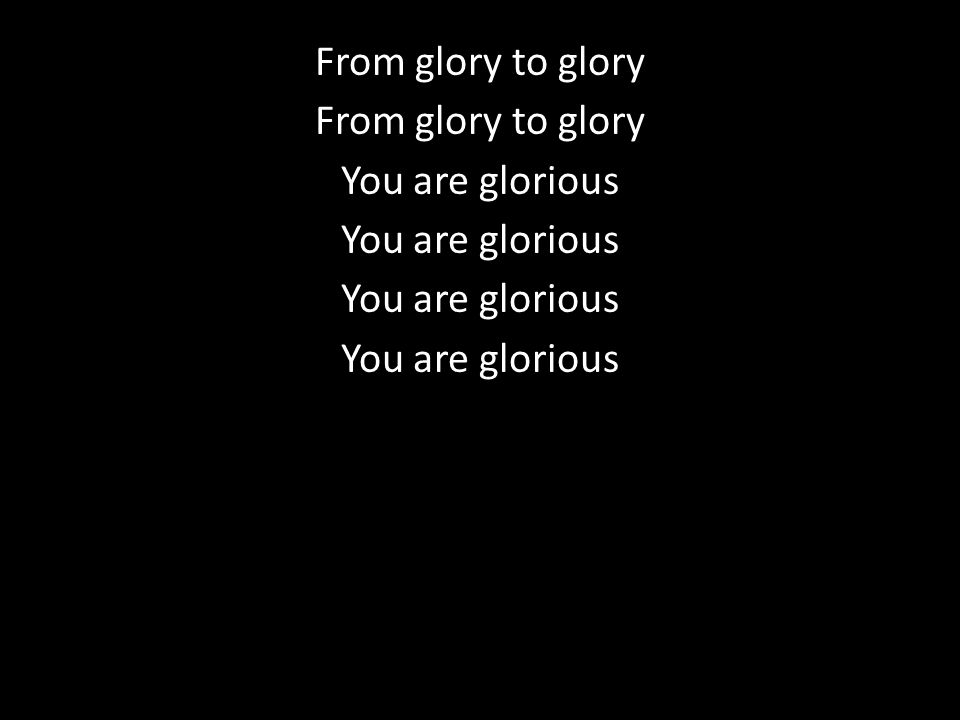 From glory to glory You are glorious