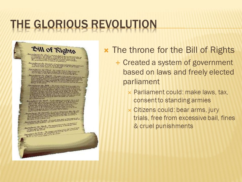  The throne for the Bill of Rights  Created a system of government based on laws and freely elected parliament  Parliament could: make laws, tax, consent to standing armies  Citizens could: bear arms, jury trials, free from excessive bail, fines & cruel punishments