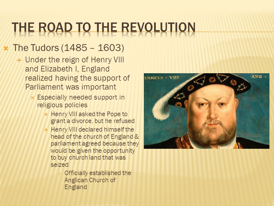  The Tudors (1485 – 1603)  Under the reign of Henry VIII and Elizabeth I, England realized having the support of Parliament was important  Especially needed support in religious policies  Henry VIII asked the Pope to grant a divorce, but he refused  Henry VIII declared himself the head of the church of England & parliament agreed because they would be given the opportunity to buy church land that was seized  Officially established the Anglican Church of England