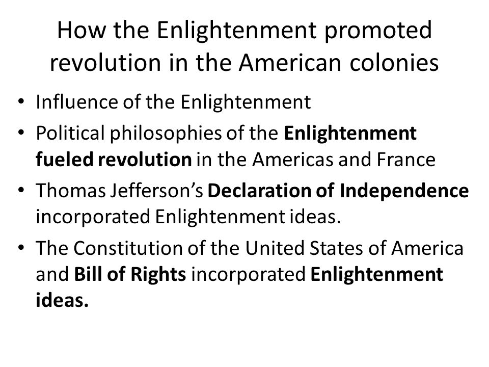 How the Enlightenment promoted revolution in the American colonies Influence of the Enlightenment Political philosophies of the Enlightenment fueled revolution in the Americas and France Thomas Jefferson's Declaration of Independence incorporated Enlightenment ideas.