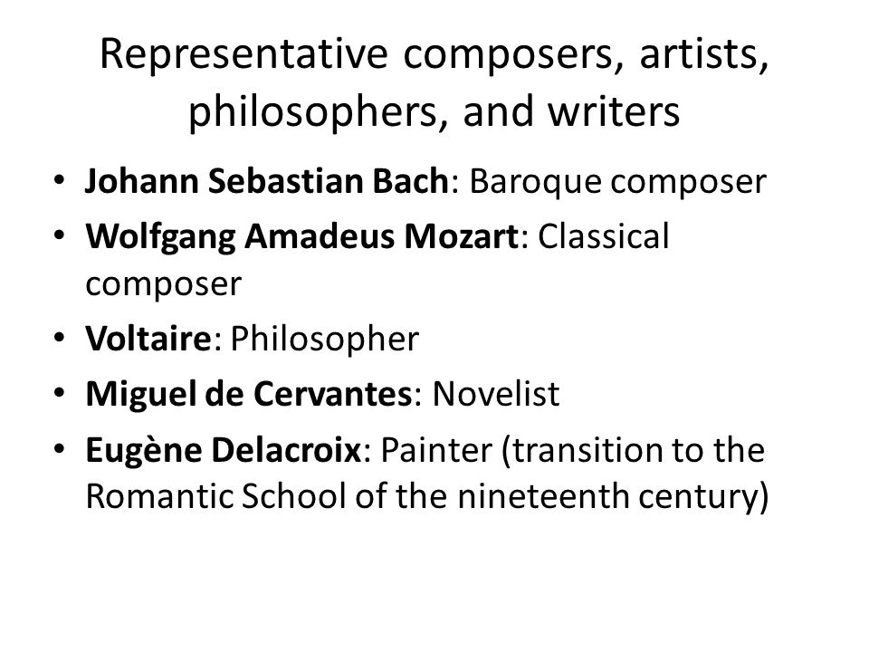 Representative composers, artists, philosophers, and writers Johann Sebastian Bach: Baroque composer Wolfgang Amadeus Mozart: Classical composer Voltaire: Philosopher Miguel de Cervantes: Novelist Eugène Delacroix: Painter (transition to the Romantic School of the nineteenth century)
